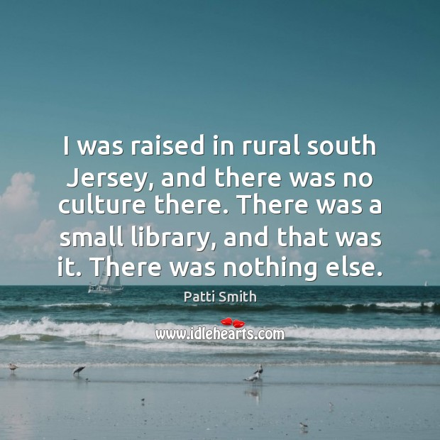 I was raised in rural south Jersey, and there was no culture Patti Smith Picture Quote