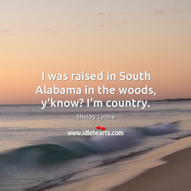 I was raised in South Alabama in the woods, y'know? I'm country. Image