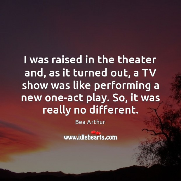 I was raised in the theater and, as it turned out, a Bea Arthur Picture Quote
