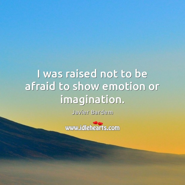 I was raised not to be afraid to show emotion or imagination. Javier Bardem Picture Quote