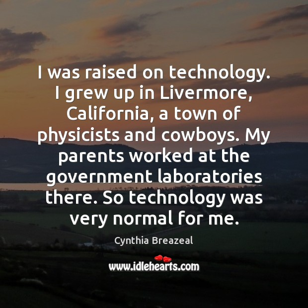 I was raised on technology. I grew up in Livermore, California, a Government Quotes Image
