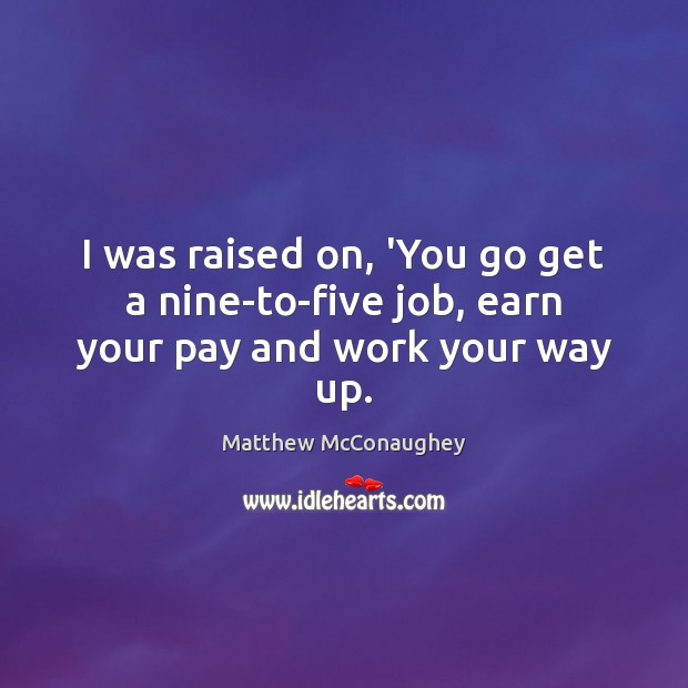 I was raised on, 'You go get a nine-to-five job, earn your pay and work your way up. Matthew McConaughey Picture Quote