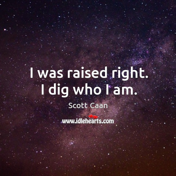 I was raised right. I dig who I am. Scott Caan Picture Quote