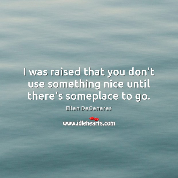 I was raised that you don't use something nice until there's someplace to go. Image