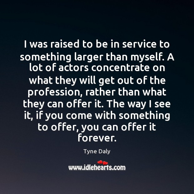 I was raised to be in service to something larger than myself. Image