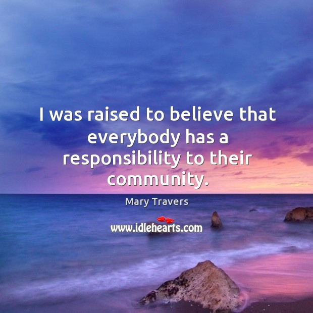 I was raised to believe that everybody has a responsibility to their community. Image
