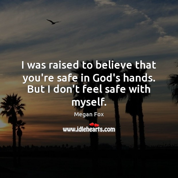 I was raised to believe that you're safe in God's hands. But Megan Fox Picture Quote