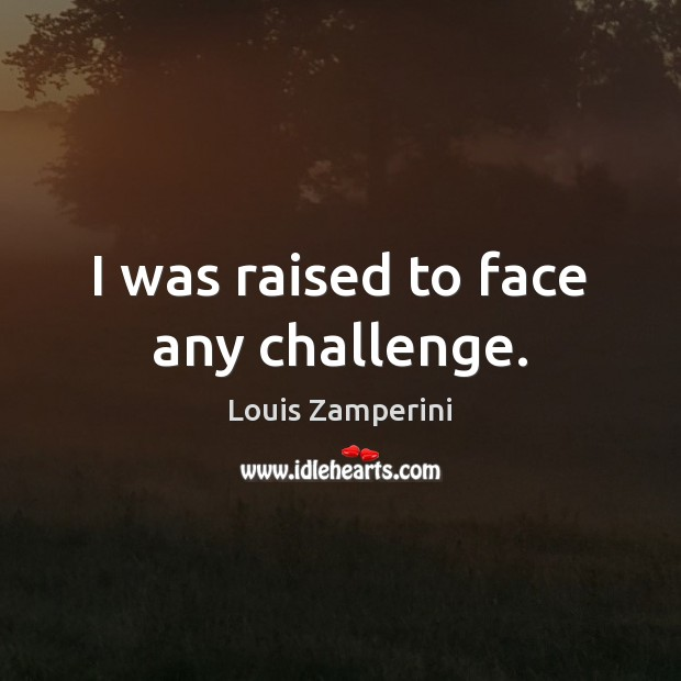 I was raised to face any challenge. Louis Zamperini Picture Quote