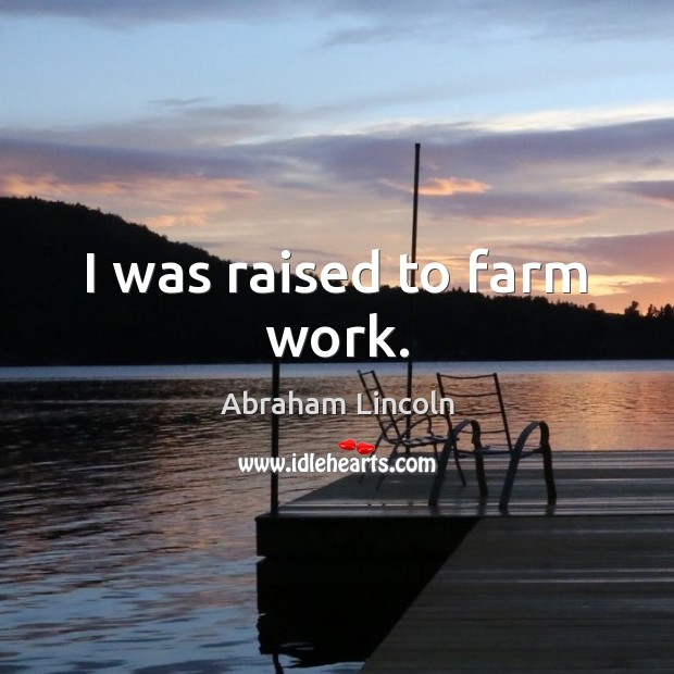 Image, I was raised to farm work.