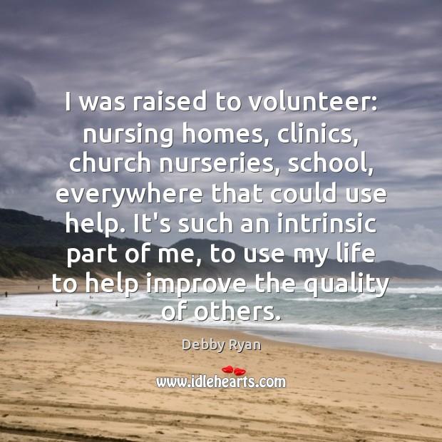 I was raised to volunteer: nursing homes, clinics, church nurseries, school, everywhere Debby Ryan Picture Quote