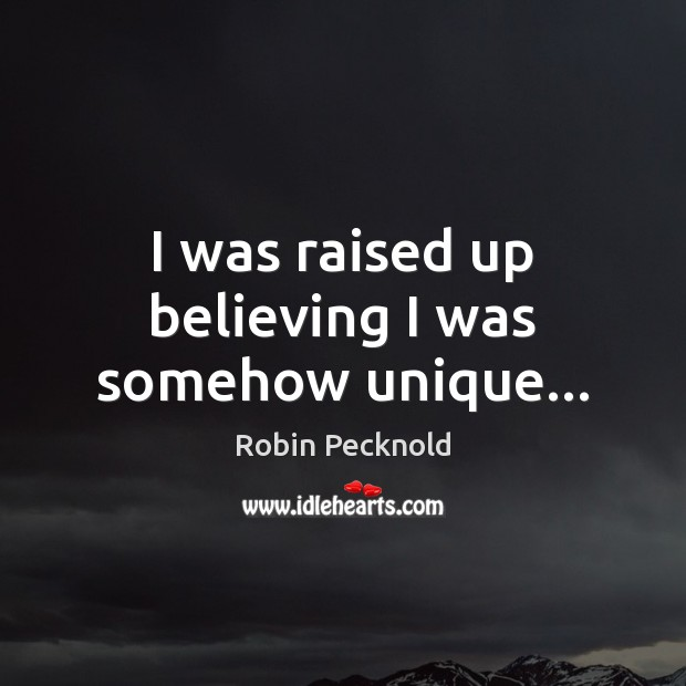 I was raised up believing I was somehow unique… Image