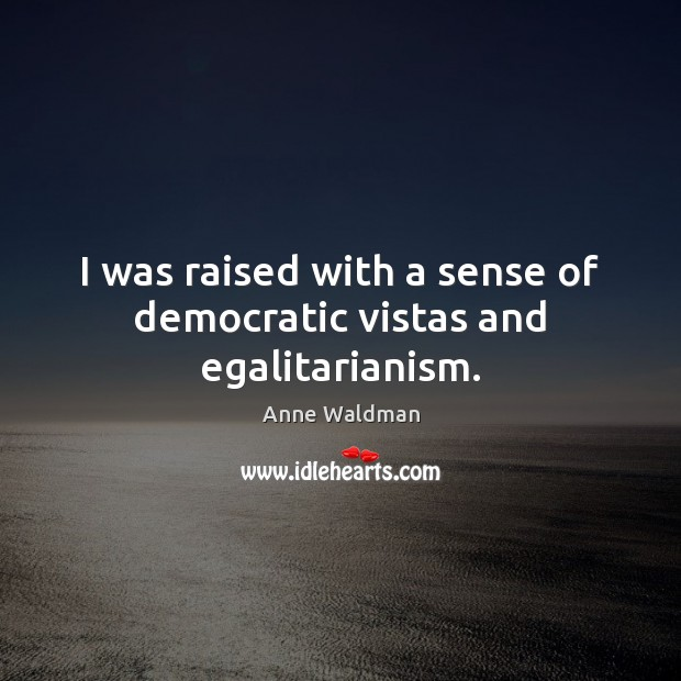 I was raised with a sense of democratic vistas and egalitarianism. Anne Waldman Picture Quote