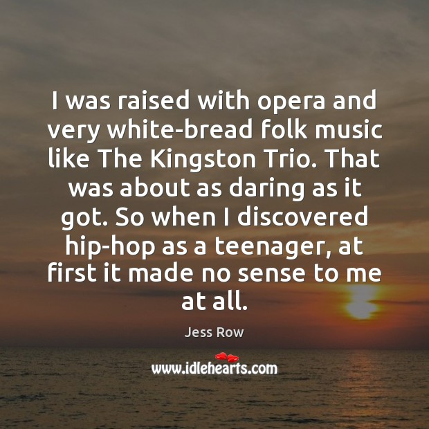 I was raised with opera and very white-bread folk music like The Jess Row Picture Quote
