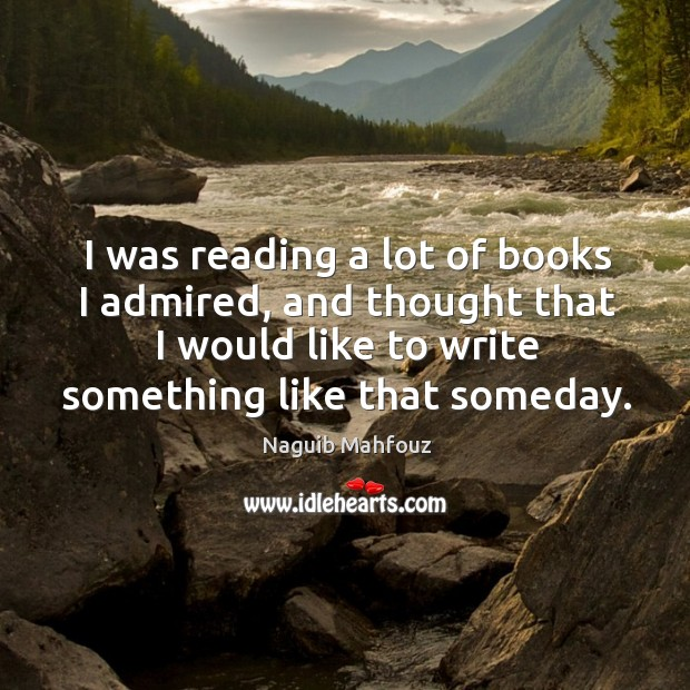 I was reading a lot of books I admired, and thought that I would like to write something like that someday. Naguib Mahfouz Picture Quote