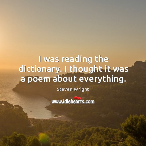 I was reading the dictionary. I thought it was a poem about everything. Image