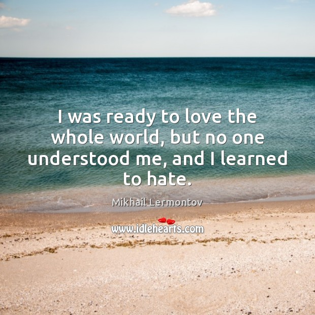 I was ready to love the whole world, but no one understood me, and I learned to hate. Image