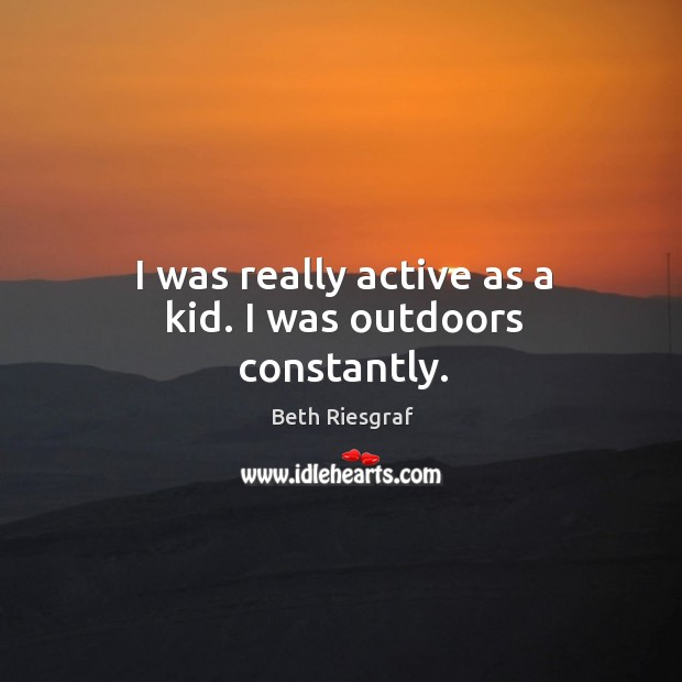 Image, I was really active as a kid. I was outdoors constantly.