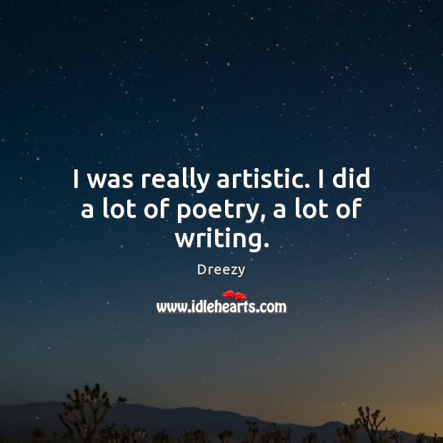 I was really artistic. I did a lot of poetry, a lot of writing. Image