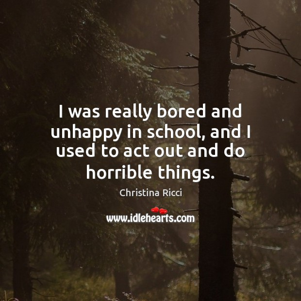 I was really bored and unhappy in school, and I used to act out and do horrible things. Christina Ricci Picture Quote