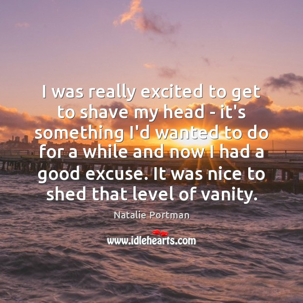 I was really excited to get to shave my head – it's Natalie Portman Picture Quote