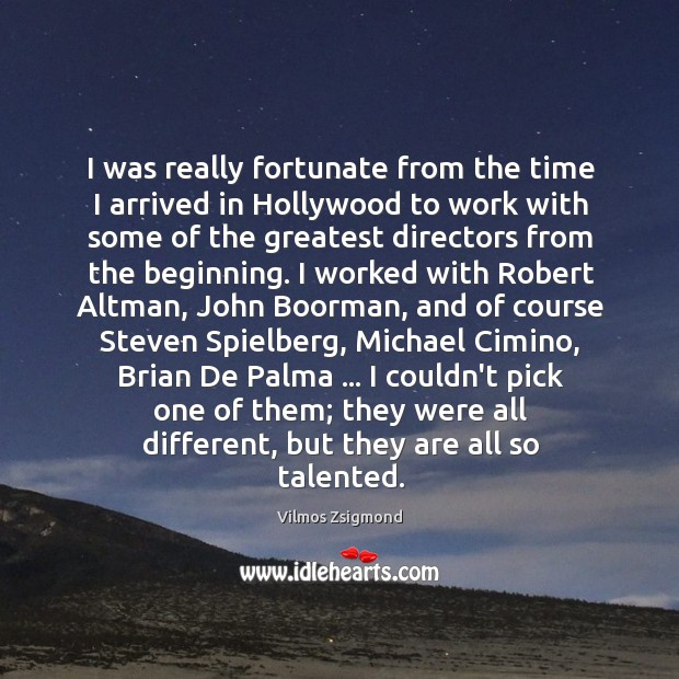 I was really fortunate from the time I arrived in Hollywood to Vilmos Zsigmond Picture Quote