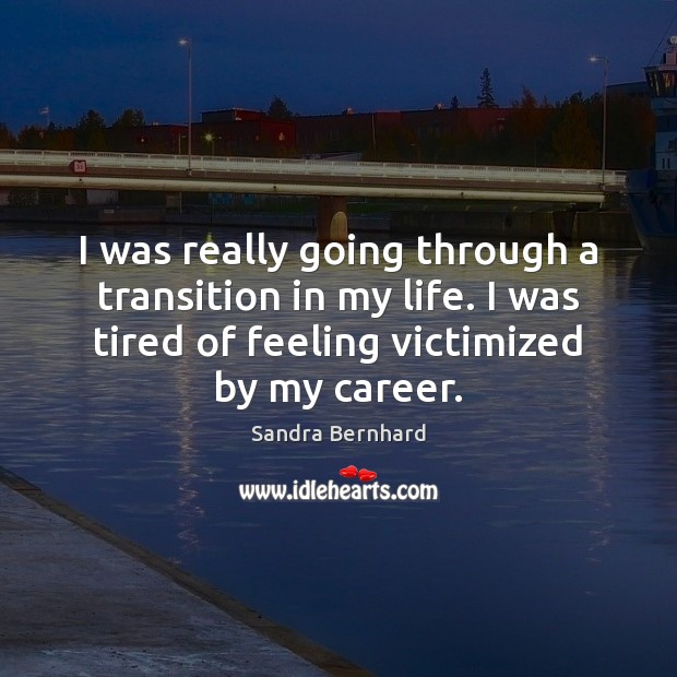 I was really going through a transition in my life. I was Sandra Bernhard Picture Quote