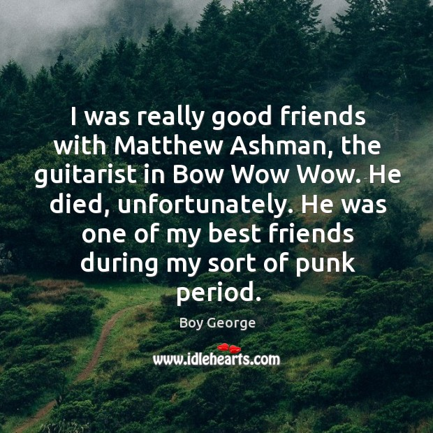 I was really good friends with Matthew Ashman, the guitarist in Bow Boy George Picture Quote