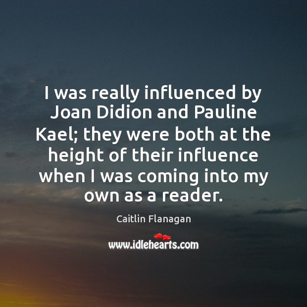I was really influenced by Joan Didion and Pauline Kael; they were Image
