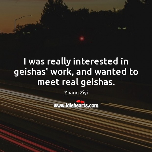 I was really interested in geishas' work, and wanted to meet real geishas. Zhang Ziyi Picture Quote