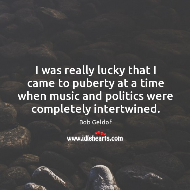 I was really lucky that I came to puberty at a time when music and politics were completely intertwined. Bob Geldof Picture Quote