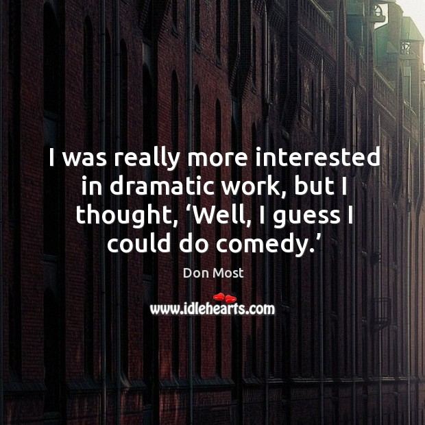 I was really more interested in dramatic work, but I thought, 'well, I guess I could do comedy.' Image