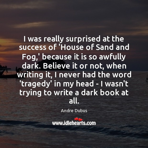 I was really surprised at the success of 'House of Sand and Andre Dubus Picture Quote