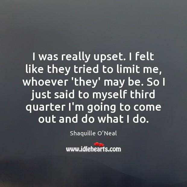 Image, I was really upset. I felt like they tried to limit me,