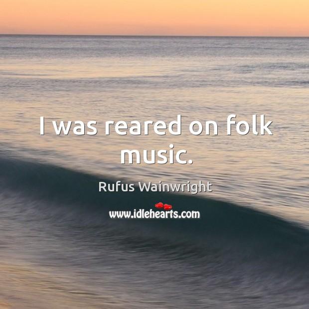 Image, I was reared on folk music.