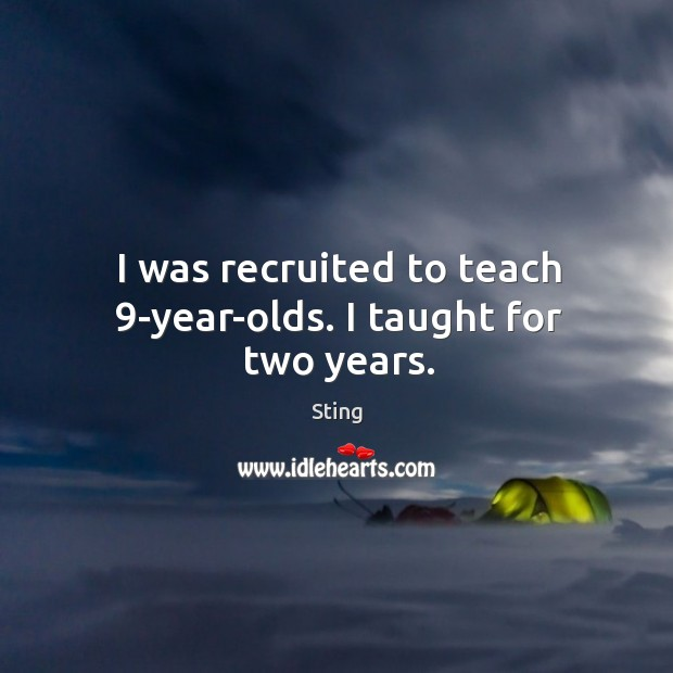 Image, I was recruited to teach 9-year-olds. I taught for two years.