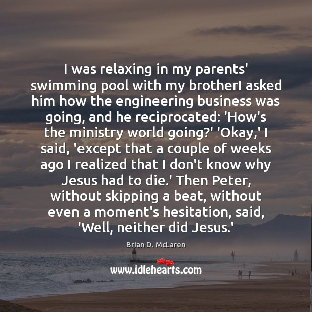 I was relaxing in my parents' swimming pool with my brotherI asked Brian D. McLaren Picture Quote