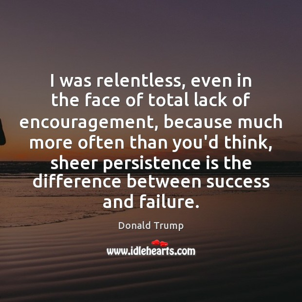 I was relentless, even in the face of total lack of encouragement, Persistence Quotes Image