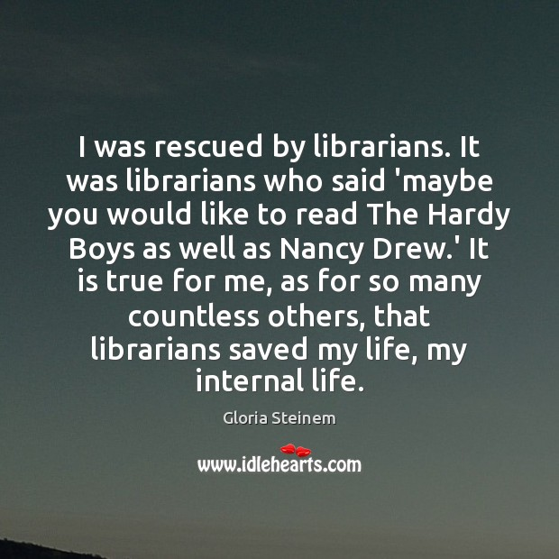 I was rescued by librarians. It was librarians who said 'maybe you Gloria Steinem Picture Quote