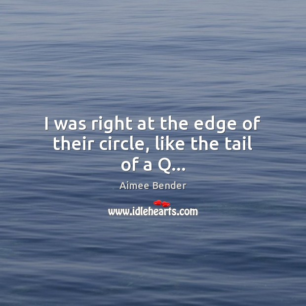 I was right at the edge of their circle, like the tail of a Q… Image