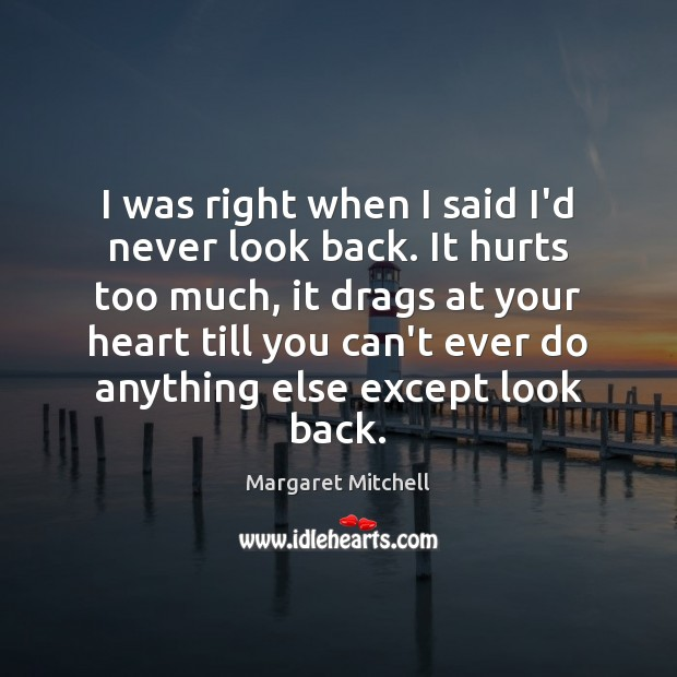 I was right when I said I'd never look back. It hurts Margaret Mitchell Picture Quote
