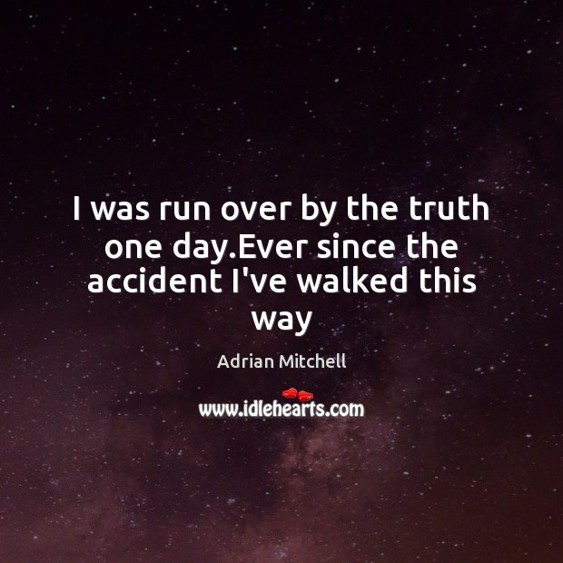 I was run over by the truth one day.Ever since the accident I've walked this way Adrian Mitchell Picture Quote