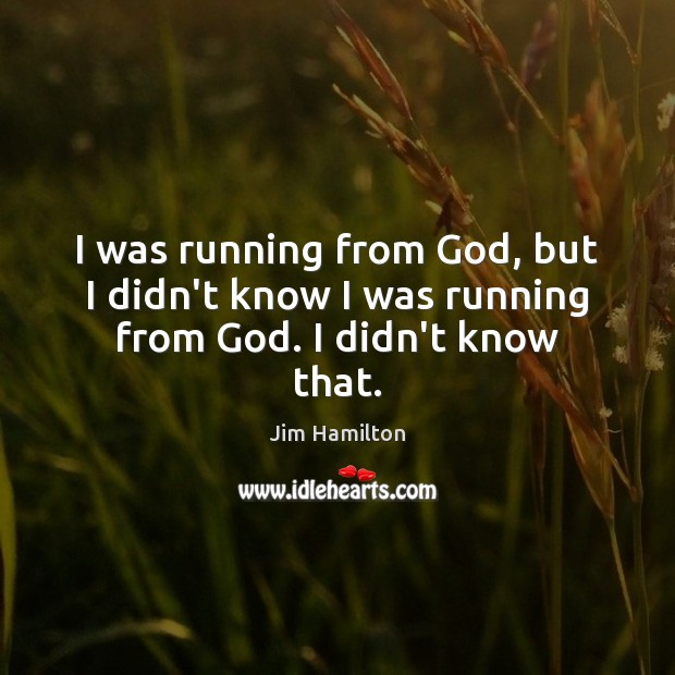 I was running from God, but I didn't know I was running from God. I didn't know that. Image