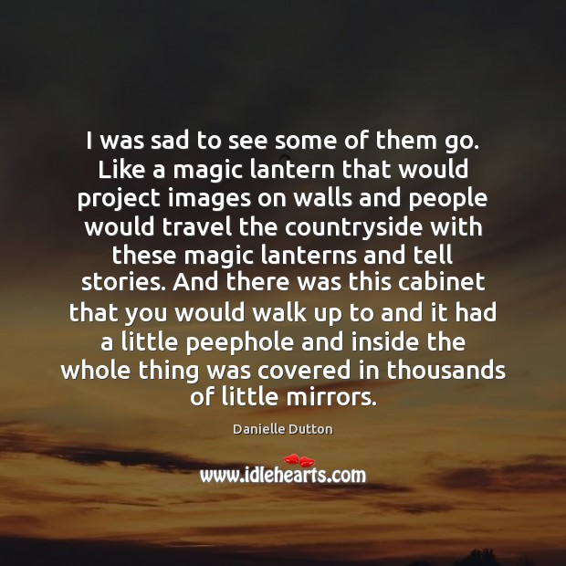 I was sad to see some of them go. Like a magic Danielle Dutton Picture Quote
