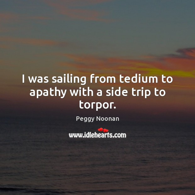 Image, I was sailing from tedium to apathy with a side trip to torpor.