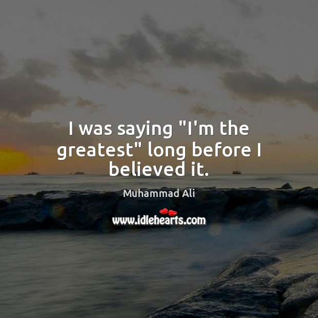 """I was saying """"I'm the greatest"""" long before I believed it. Image"""
