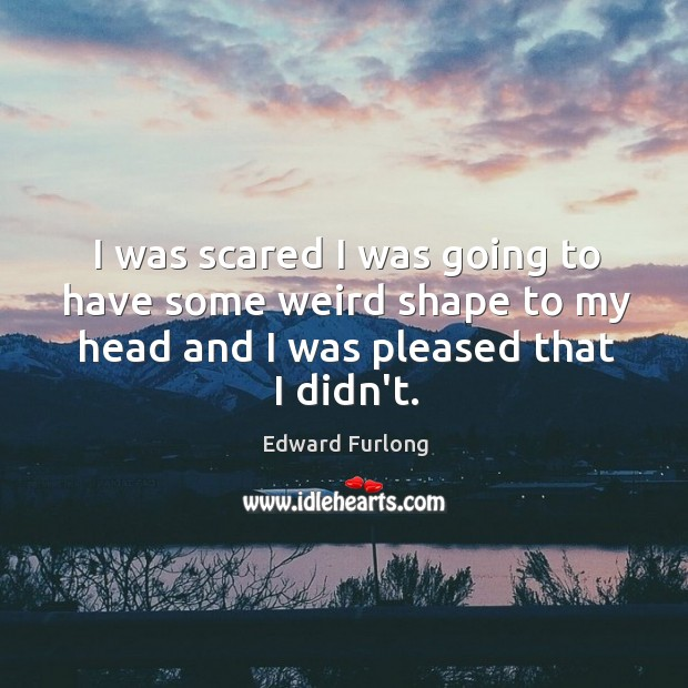I was scared I was going to have some weird shape to Edward Furlong Picture Quote
