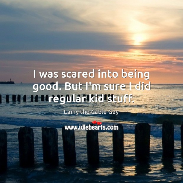 I was scared into being good. But I'm sure I did regular kid stuff. Image