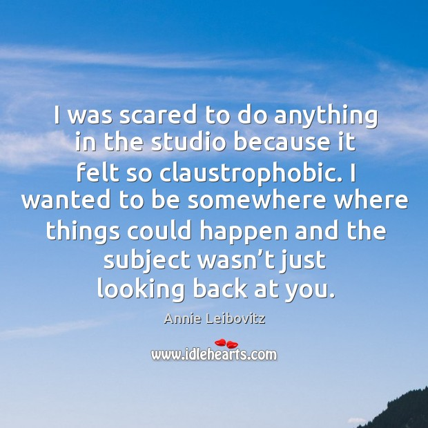 I was scared to do anything in the studio because it felt so claustrophobic. Image