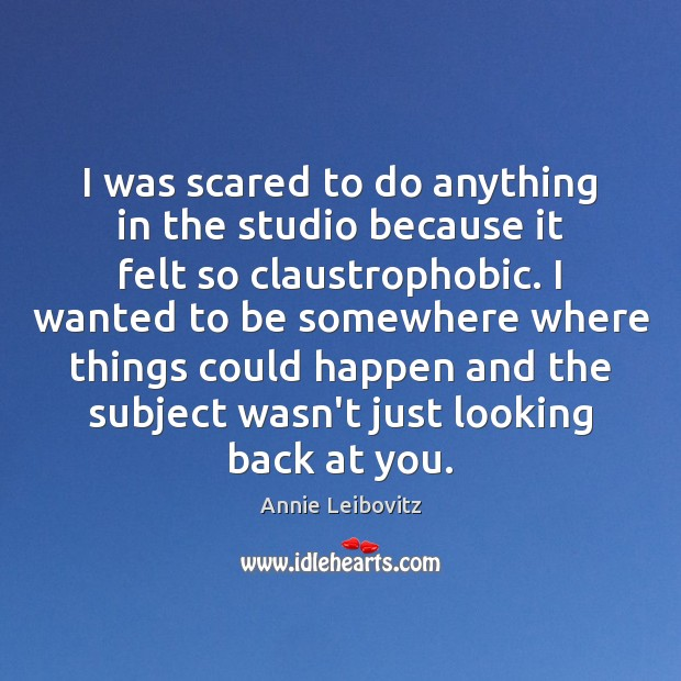 I was scared to do anything in the studio because it felt Annie Leibovitz Picture Quote