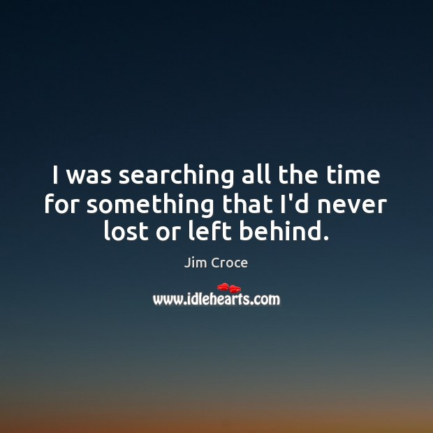 I was searching all the time for something that I'd never lost or left behind. Image